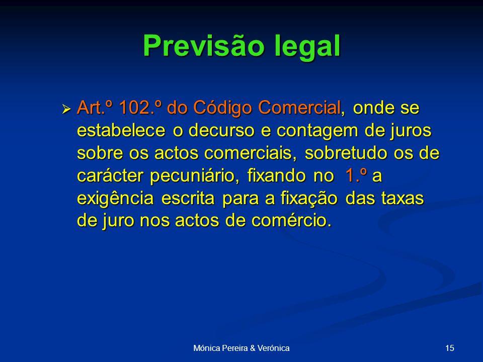 15Mónica Pereira & Verónica Previsão legal  Art.º 102.º do Código Comercial, onde se estabelece o decurso e contagem de juros sobre os actos comerciais, sobretudo os de carácter pecuniário, fixando no 1.º a exigência escrita para a fixação das taxas de juro nos actos de comércio.