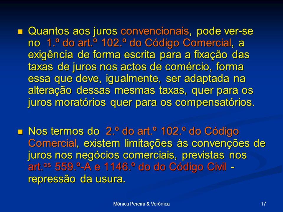17Mónica Pereira & Verónica Quantos aos juros convencionais, pode ver-se no 1.º do art.º 102.º do Código Comercial, a exigência de forma escrita para a fixação das taxas de juros nos actos de comércio, forma essa que deve, igualmente, ser adaptada na alteração dessas mesmas taxas, quer para os juros moratórios quer para os compensatórios.