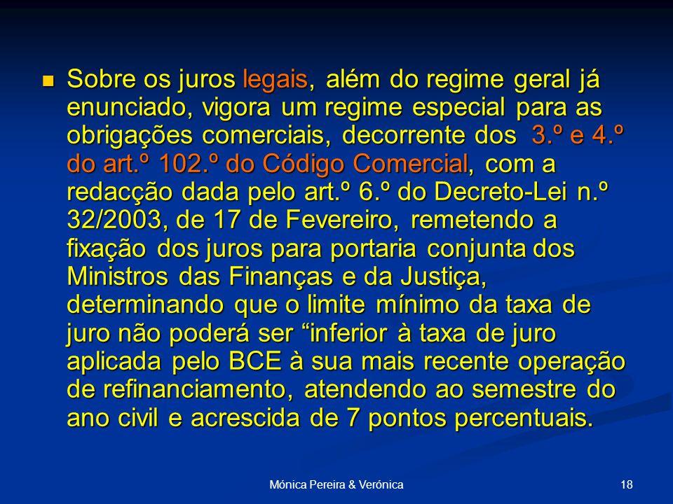 18Mónica Pereira & Verónica Sobre os juros legais, além do regime geral já enunciado, vigora um regime especial para as obrigações comerciais, decorrente dos 3.º e 4.º do art.º 102.º do Código Comercial, com a redacção dada pelo art.º 6.º do Decreto-Lei n.º 32/2003, de 17 de Fevereiro, remetendo a fixação dos juros para portaria conjunta dos Ministros das Finanças e da Justiça, determinando que o limite mínimo da taxa de juro não poderá ser inferior à taxa de juro aplicada pelo BCE à sua mais recente operação de refinanciamento, atendendo ao semestre do ano civil e acrescida de 7 pontos percentuais.