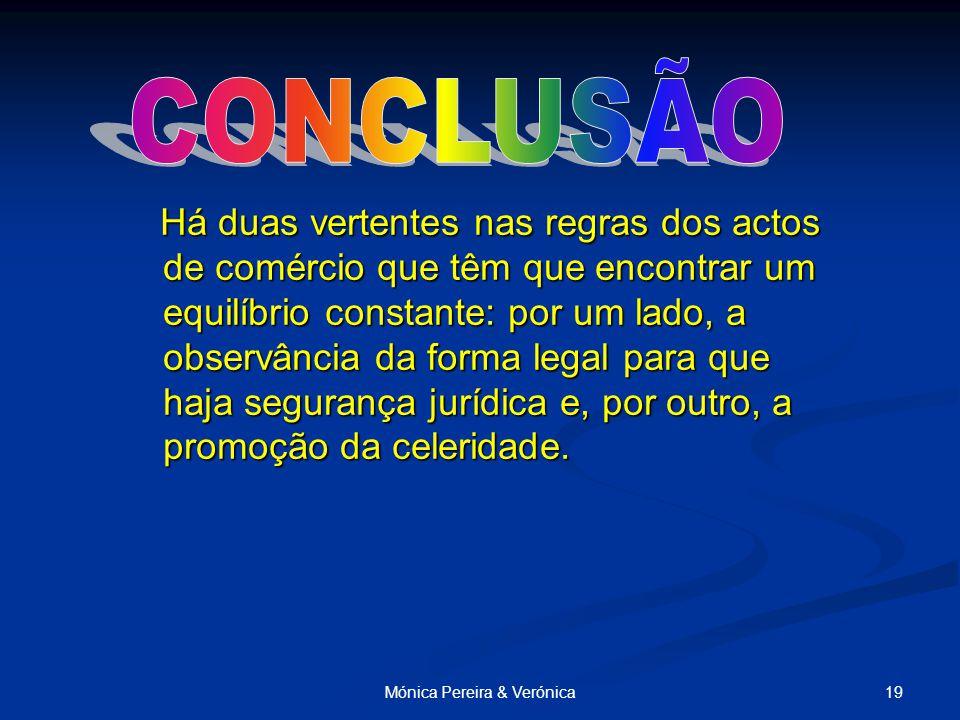 19Mónica Pereira & Verónica Há duas vertentes nas regras dos actos de comércio que têm que encontrar um equilíbrio constante: por um lado, a observância da forma legal para que haja segurança jurídica e, por outro, a promoção da celeridade.