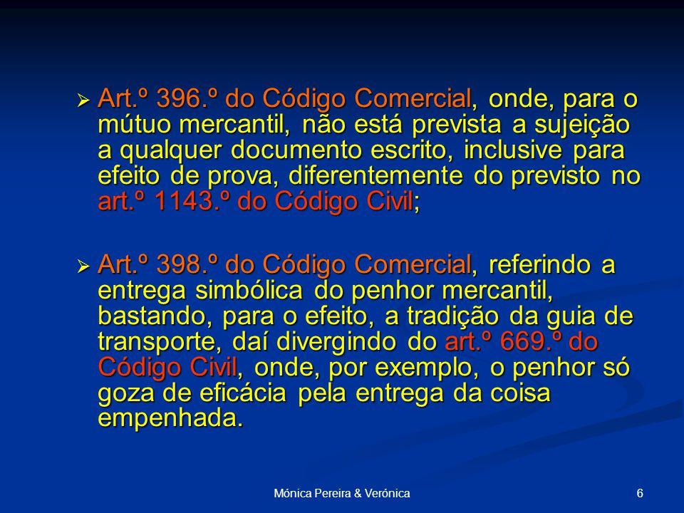 6Mónica Pereira & Verónica  Art.º 396.º do Código Comercial, onde, para o mútuo mercantil, não está prevista a sujeição a qualquer documento escrito, inclusive para efeito de prova, diferentemente do previsto no art.º 1143.º do Código Civil;  Art.º 398.º do Código Comercial, referindo a entrega simbólica do penhor mercantil, bastando, para o efeito, a tradição da guia de transporte, daí divergindo do art.º 669.º do Código Civil, onde, por exemplo, o penhor só goza de eficácia pela entrega da coisa empenhada.