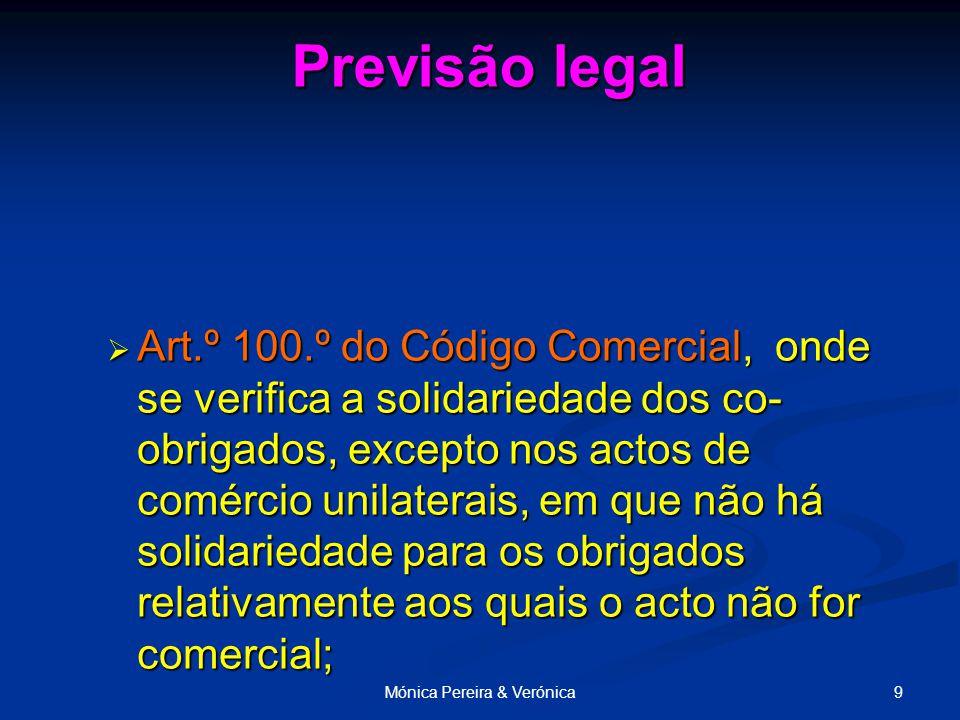 9Mónica Pereira & Verónica Previsão legal  Art.º 100.º do Código Comercial, onde se verifica a solidariedade dos co- obrigados, excepto nos actos de comércio unilaterais, em que não há solidariedade para os obrigados relativamente aos quais o acto não for comercial;