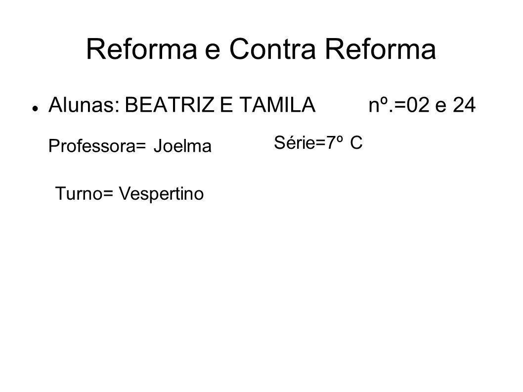 Reforma e Contra Reforma Alunas: BEATRIZ E TAMILA nº.=02 e 24 Professora= Joelma Série=7º C Turno= Vespertino
