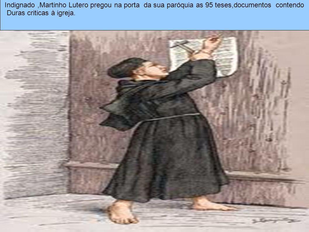 Indignado,Martinho Lutero pregou na porta da sua paróquia as 95 teses,documentos contendo Duras criticas à igreja.
