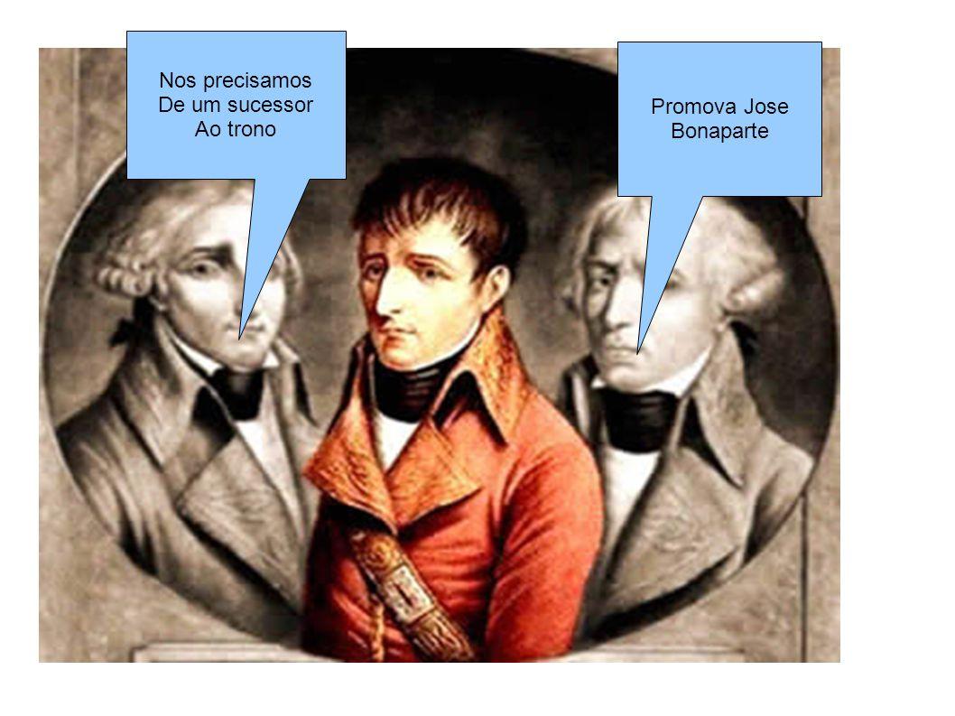Nos precisamos De um sucessor Ao trono Promova Jose Bonaparte