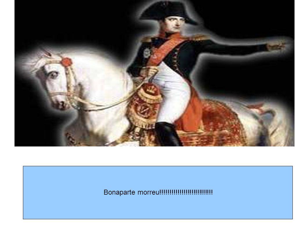 Bonaparte morreu!!!!!!!!!!!!!!!!!!!!!!!!!!!