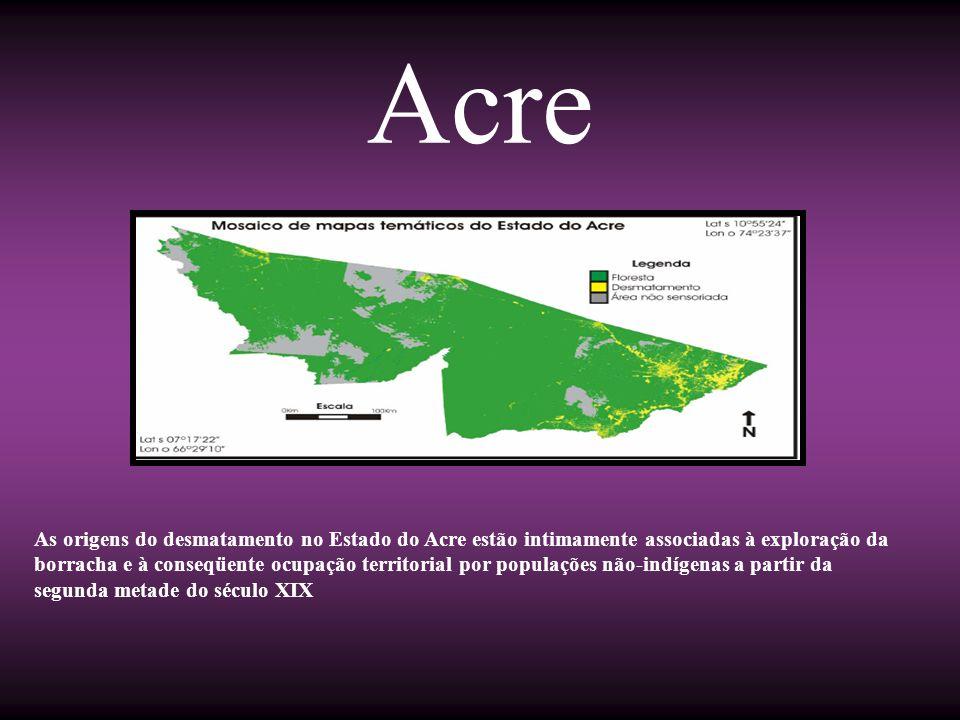 Acre As origens do desmatamento no Estado do Acre estão intimamente associadas à exploração da borracha e à conseqüente ocupação territorial por popul