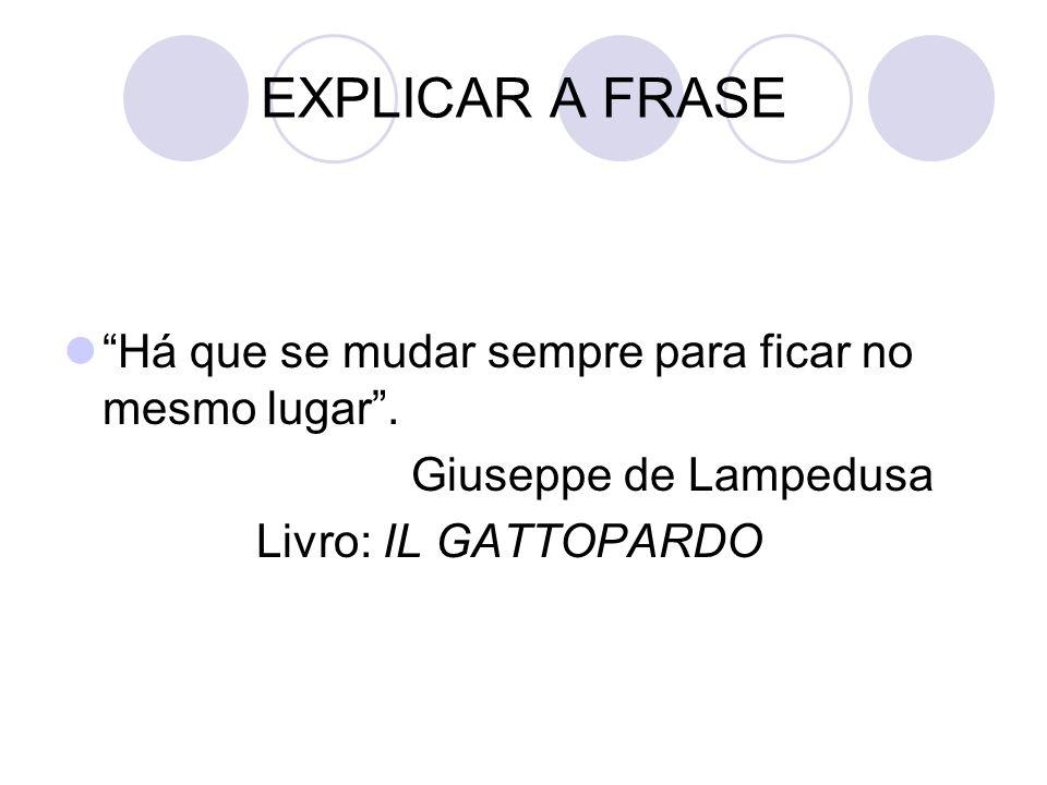 "EXPLICAR A FRASE ""Há que se mudar sempre para ficar no mesmo lugar"". Giuseppe de Lampedusa Livro: IL GATTOPARDO"
