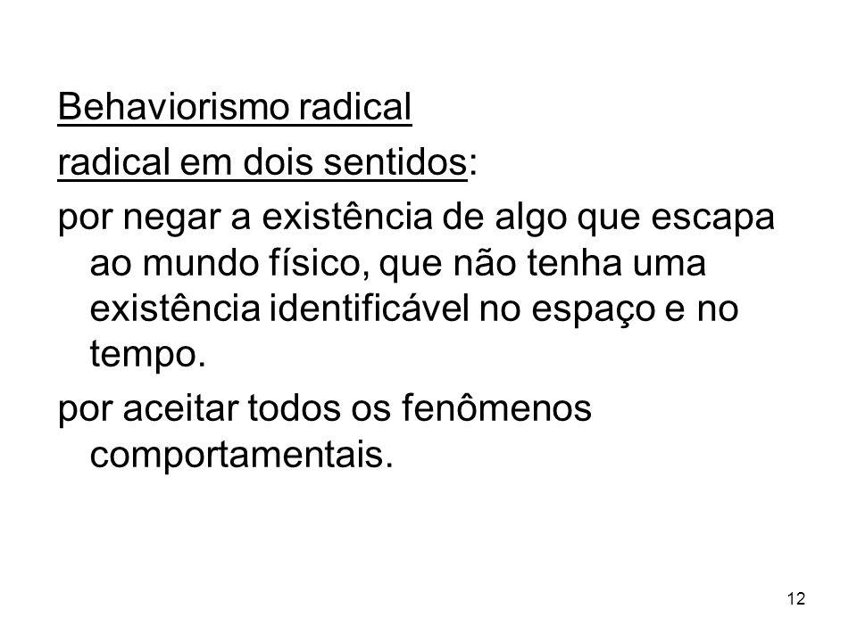 12 Behaviorismo radical radical em dois sentidos: por negar a existência de algo que escapa ao mundo físico, que não tenha uma existência identificável no espaço e no tempo.