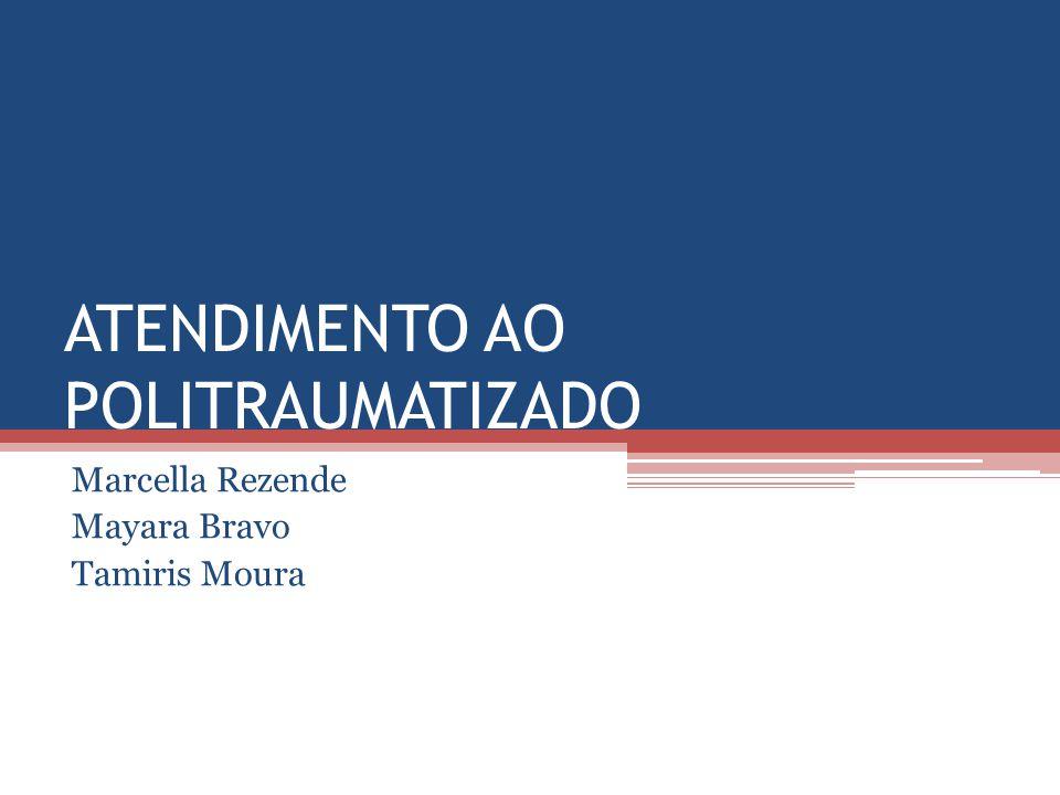 ATENDIMENTO AO POLITRAUMATIZADO Marcella Rezende Mayara Bravo Tamiris Moura