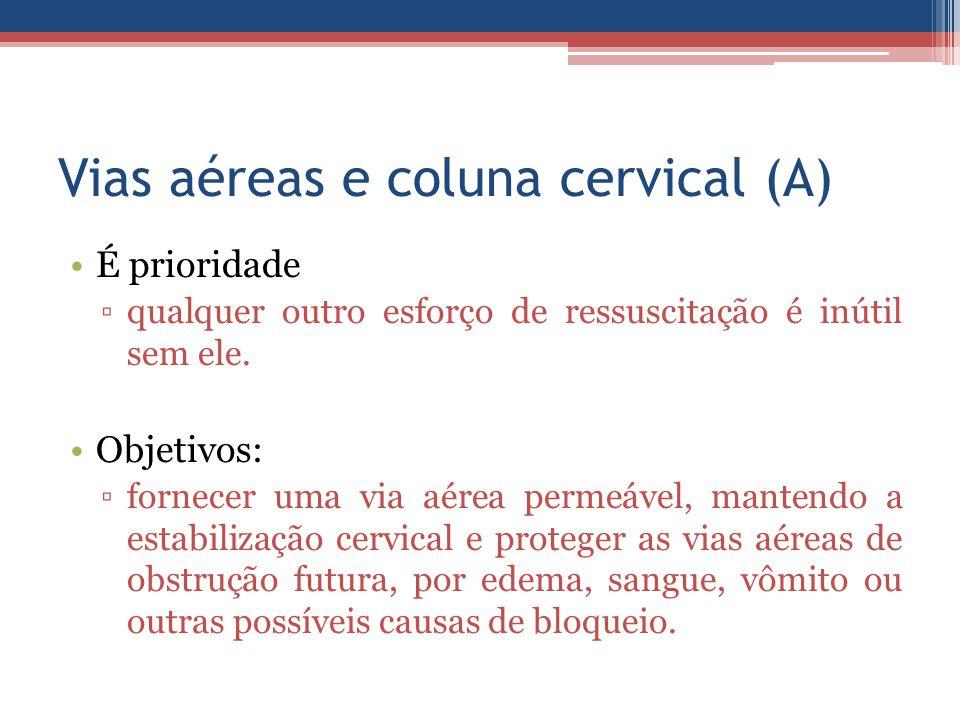 Vias aéreas e coluna cervical (A) É prioridade ▫qualquer outro esforço de ressuscitação é inútil sem ele. Objetivos: ▫fornecer uma via aérea permeável