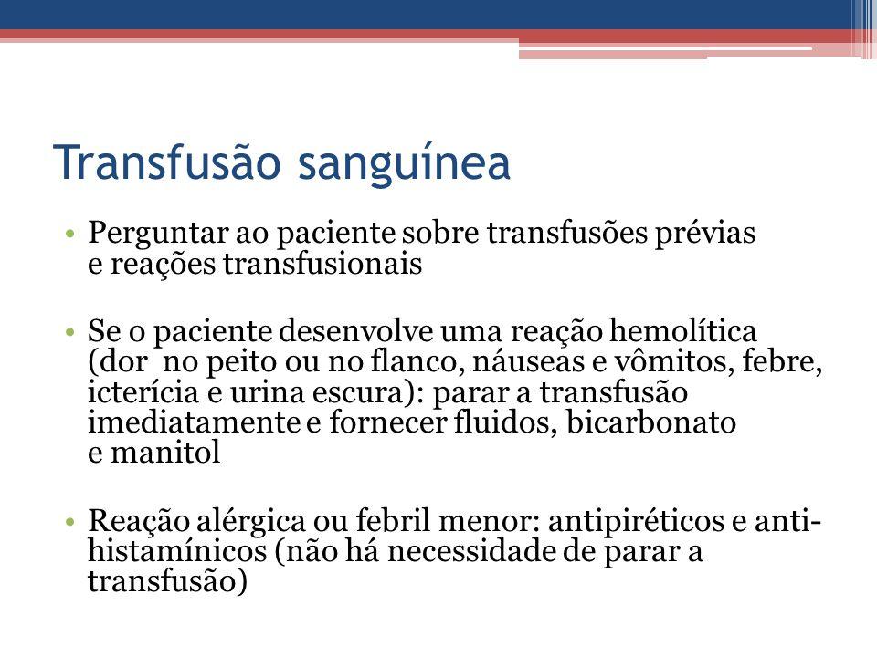 Transfusão sanguínea Perguntar ao paciente sobre transfusões prévias e reações transfusionais Se o paciente desenvolve uma reação hemolítica (dor no p