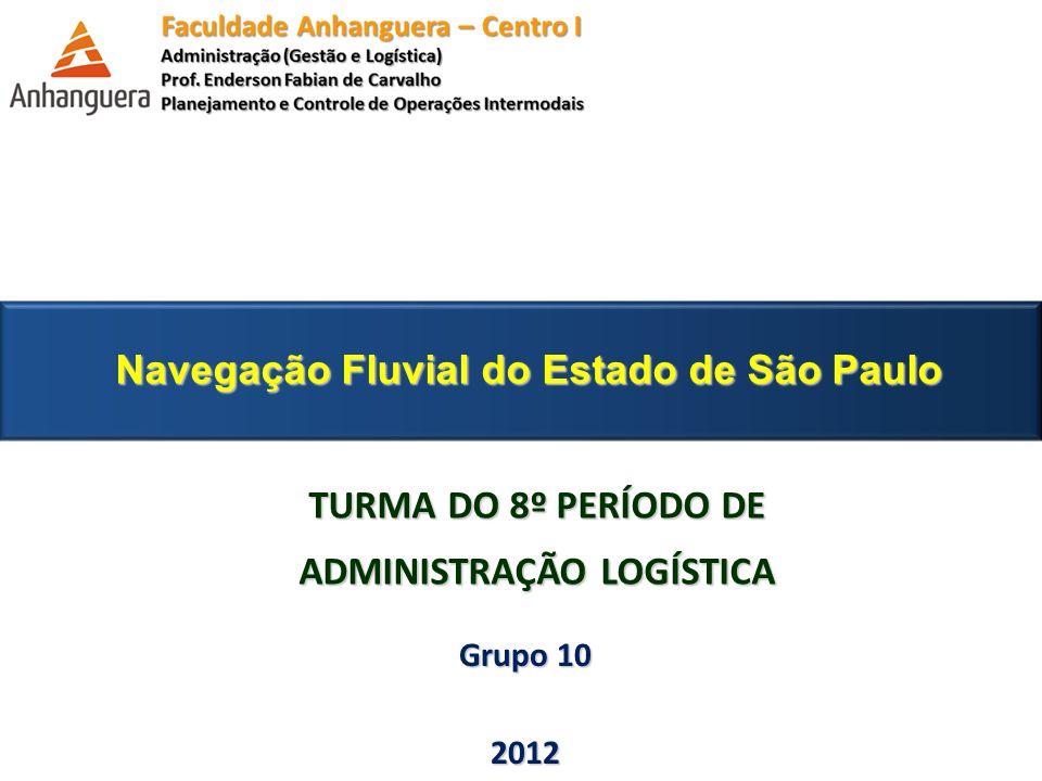 Navegação Fluvial do Estado de São Paulo TURMA DO 8º PERÍODO DE ADMINISTRAÇÃO LOGÍSTICA Grupo 10 2012