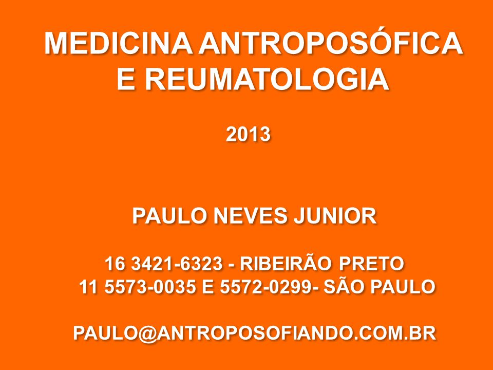 MEDICINA ANTROPOSÓFICA E REUMATOLOGIA MEDICINA ANTROPOSÓFICA E REUMATOLOGIA 2013 PAULO NEVES JUNIOR 16 3421-6323 - RIBEIRÃO PRETO 11 5573-0035 E 5572-0299- SÃO PAULO PAULO@ANTROPOSOFIANDO.COM.BR PAULO NEVES JUNIOR 16 3421-6323 - RIBEIRÃO PRETO 11 5573-0035 E 5572-0299- SÃO PAULO PAULO@ANTROPOSOFIANDO.COM.BR