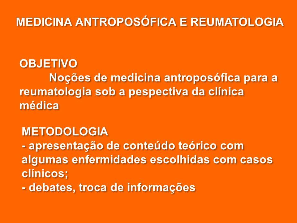 MEDICINA ANTROPOSÓFICA E REUMATOLOGIA OBJETIVO Noções de medicina antroposófica para a reumatologia sob a pespectiva da clínica médica OBJETIVO Noções de medicina antroposófica para a reumatologia sob a pespectiva da clínica médica METODOLOGIA - apresentação de conteúdo teórico com algumas enfermidades escolhidas com casos clínicos; - debates, troca de informações METODOLOGIA - apresentação de conteúdo teórico com algumas enfermidades escolhidas com casos clínicos; - debates, troca de informações