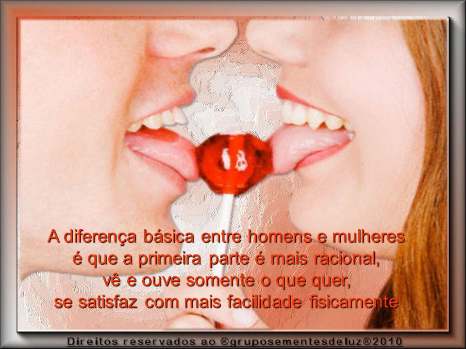 A diferença básica entre homens e mulheres é que a primeira parte é mais racional, vê e ouve somente o que quer, se satisfaz com mais facilidade fisicamente