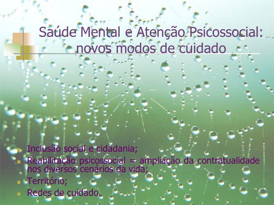 Saúde Mental e Atenção Psicossocial: novos modos de cuidado Inclusão social e cidadania; Reabilitação psicossocial = ampliação da contratualidade nos diversos cenários da vida; Território; Redes de cuidado.