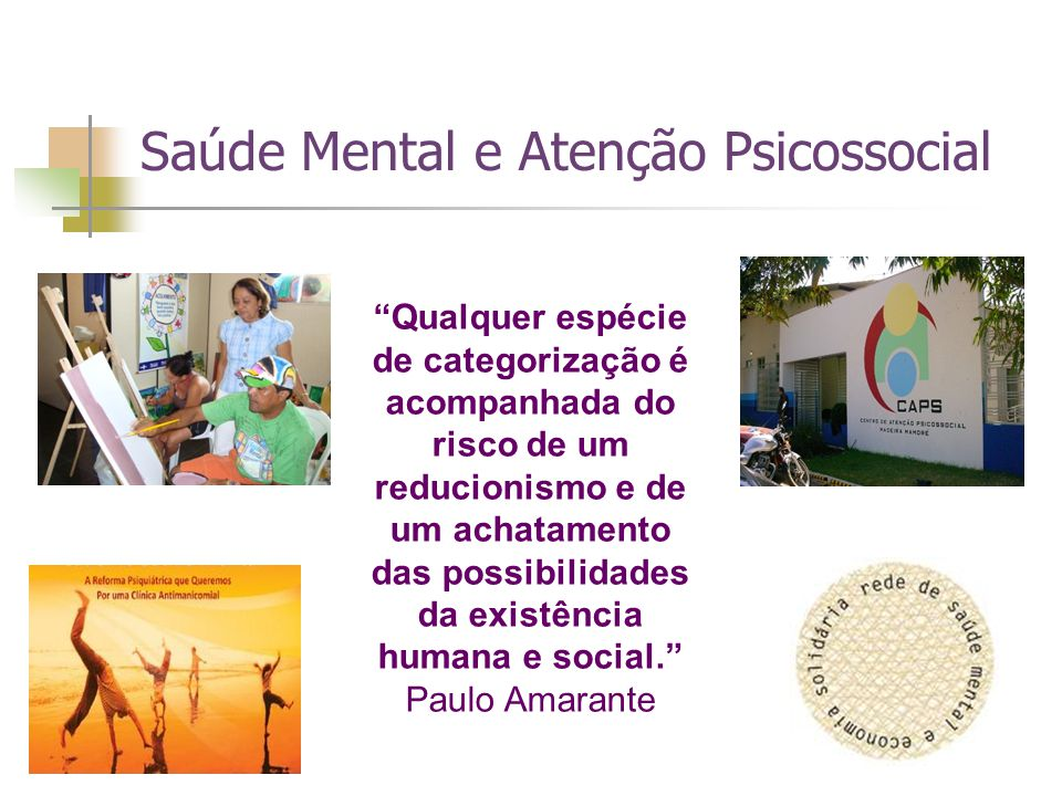 Saúde Mental e Atenção Psicossocial Qualquer espécie de categorização é acompanhada do risco de um reducionismo e de um achatamento das possibilidades da existência humana e social. Paulo Amarante