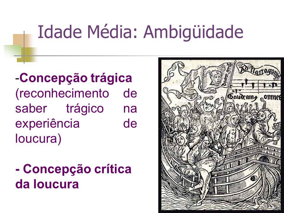 Idade Média: Ambigüidade -Concepção trágica (reconhecimento de saber trágico na experiência de loucura) - Concepção crítica da loucura