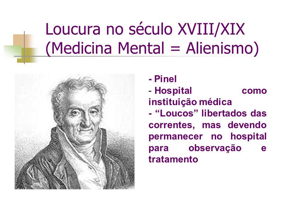 Loucura no século XVIII/XIX (Medicina Mental = Alienismo) - Pinel - Hospital como instituição médica - Loucos libertados das correntes, mas devendo permanecer no hospital para observação e tratamento