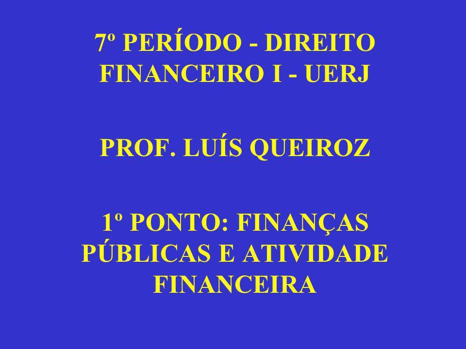 7º PERÍODO - DIREITO FINANCEIRO I - UERJ PROF. LUÍS QUEIROZ 1º PONTO: FINANÇAS PÚBLICAS E ATIVIDADE FINANCEIRA