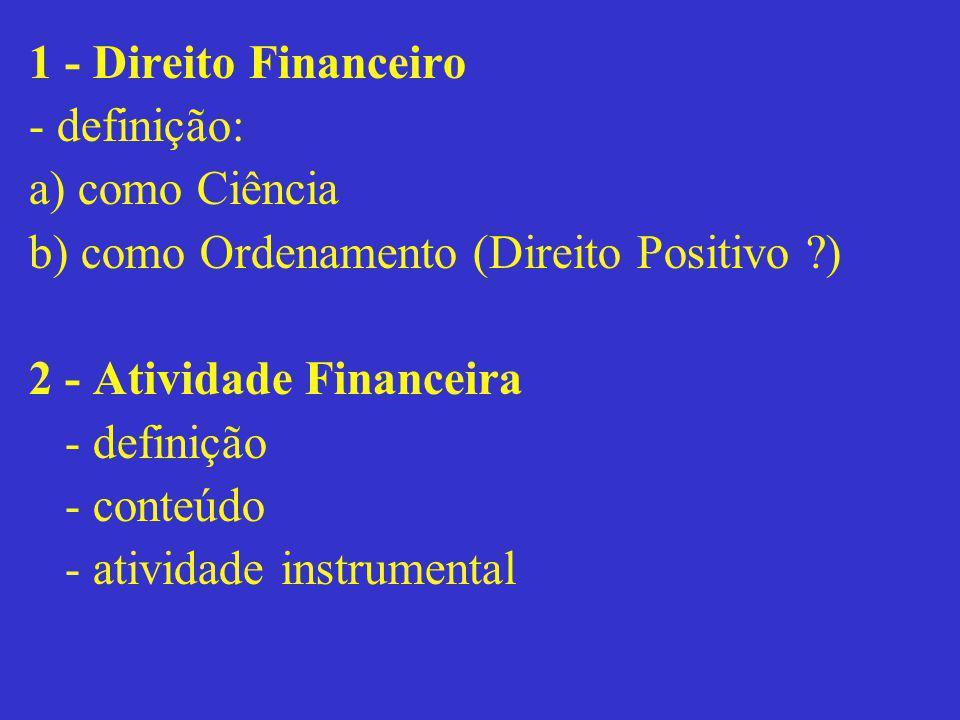 1 - Direito Financeiro - definição: a) como Ciência b) como Ordenamento (Direito Positivo ?) 2 - Atividade Financeira - definição - conteúdo - ativida
