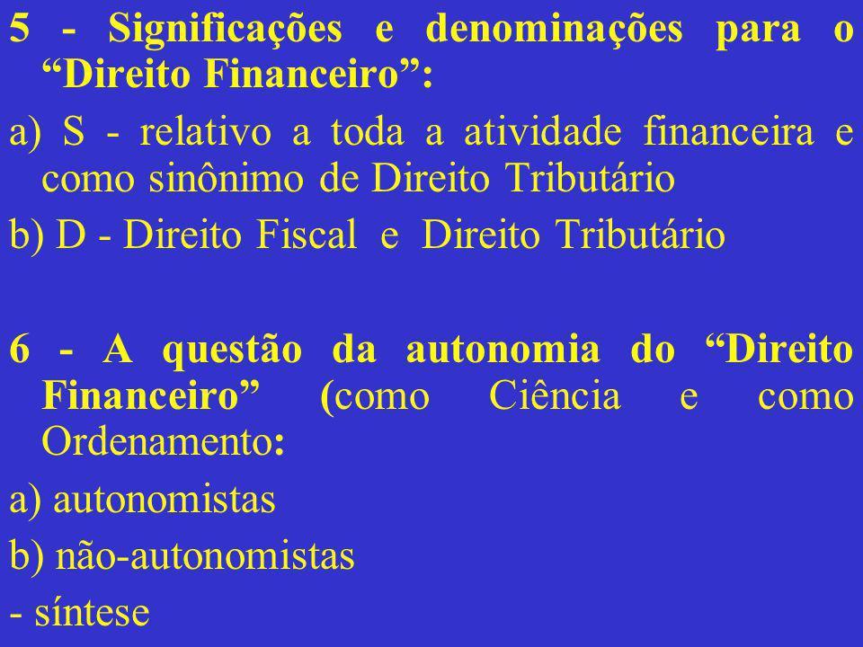 """5 - Significações e denominações para o """"Direito Financeiro"""": a) S - relativo a toda a atividade financeira e como sinônimo de Direito Tributário b) D"""