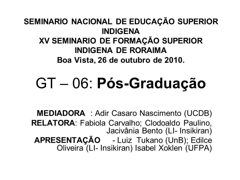 SEMINARIO NACIONAL DE EDUCAÇÃO SUPERIOR INDIGENA XV SEMINARIO DE FORMAÇÃO SUPERIOR INDIGENA DE RORAIMA Boa Vista, 26 de outubro de 2010. GT – 06: Pós-
