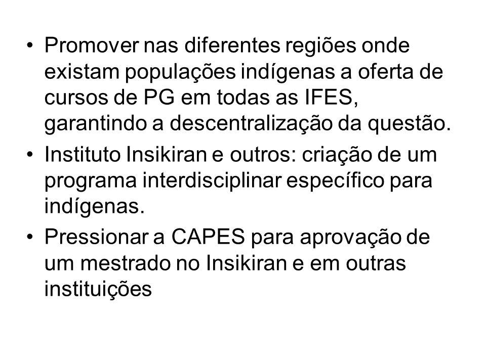 Promover nas diferentes regiões onde existam populações indígenas a oferta de cursos de PG em todas as IFES, garantindo a descentralização da questão.