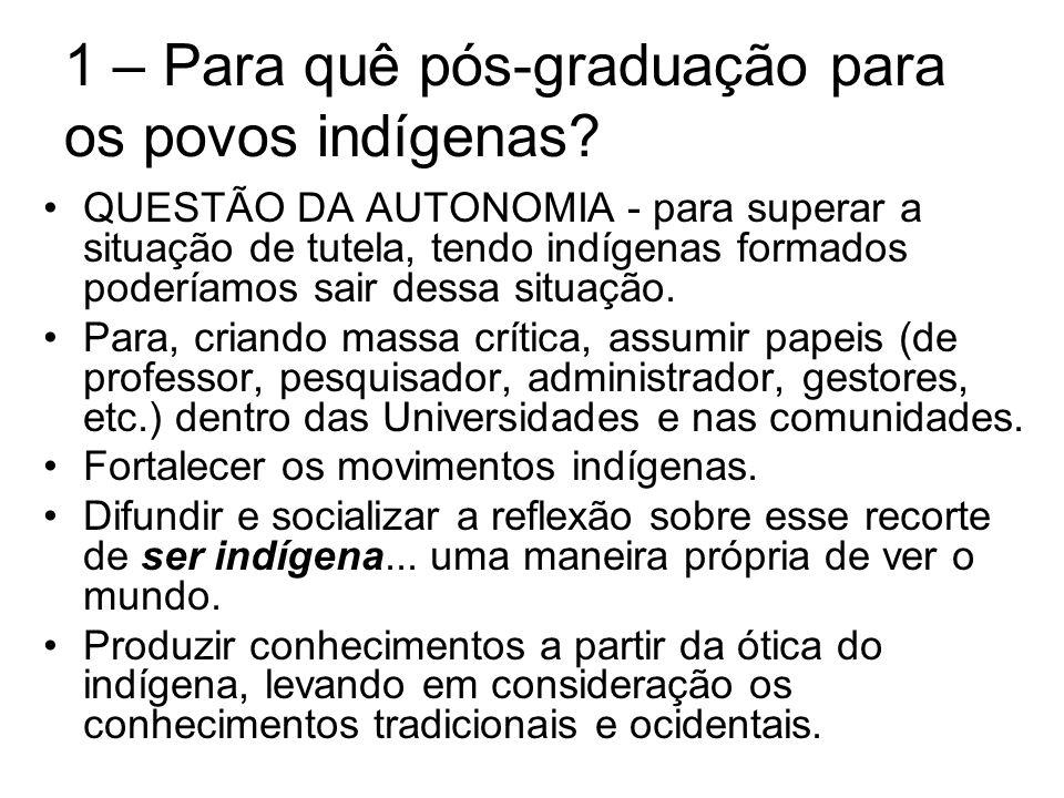 1 – Para quê pós-graduação para os povos indígenas? QUESTÃO DA AUTONOMIA - para superar a situação de tutela, tendo indígenas formados poderíamos sair