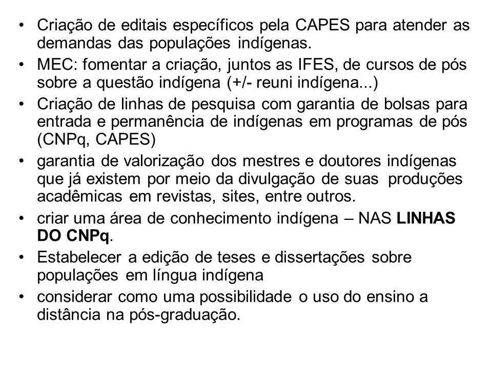 Criação de editais específicos pela CAPES para atender as demandas das populações indígenas. MEC: fomentar a criação, juntos as IFES, de cursos de pós