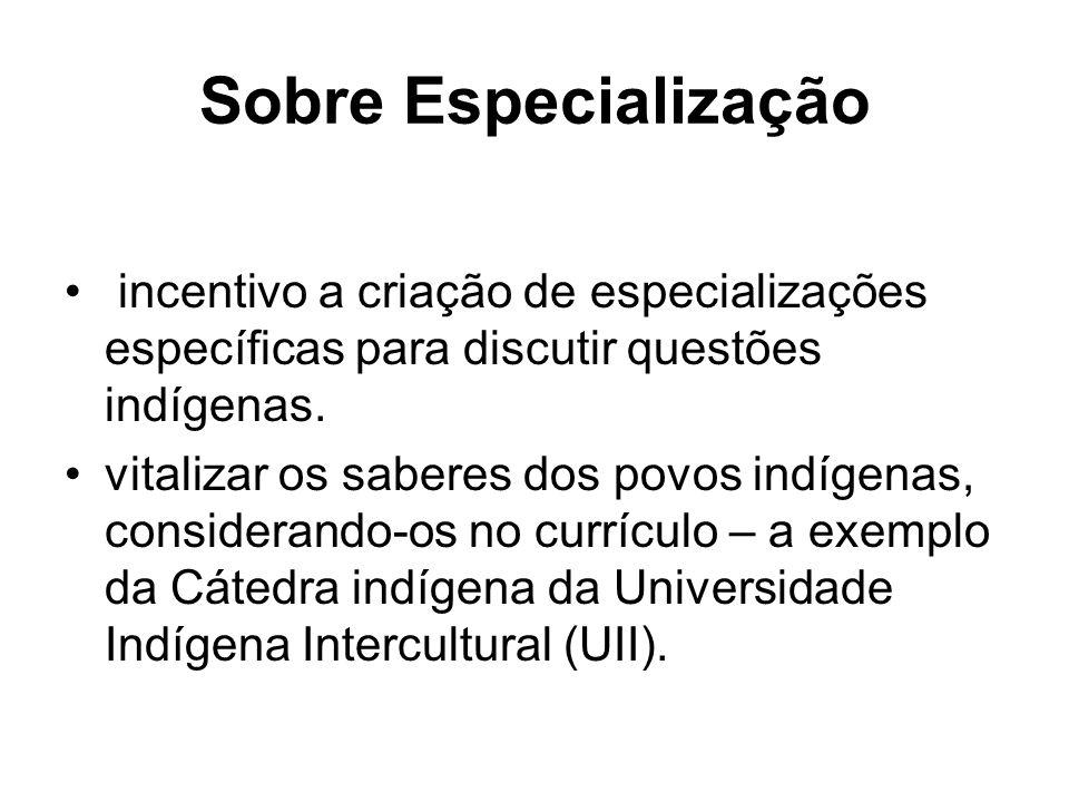 Sobre Especialização incentivo a criação de especializações específicas para discutir questões indígenas. vitalizar os saberes dos povos indígenas, co