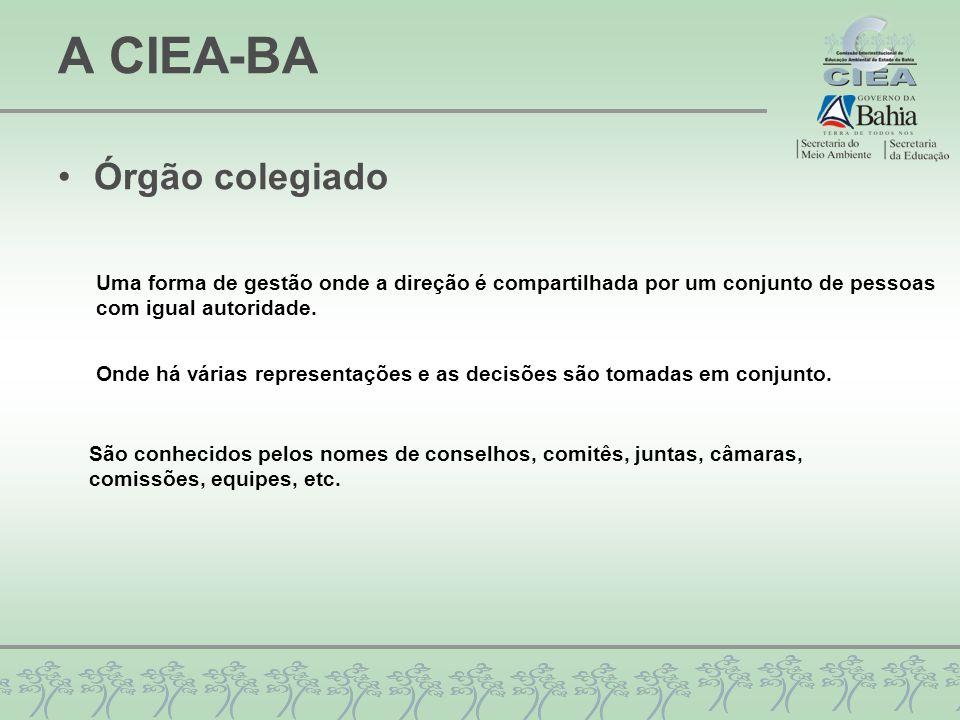 A CIEA-BA Órgão colegiado Uma forma de gestão onde a direção é compartilhada por um conjunto de pessoas com igual autoridade. Onde há várias represent