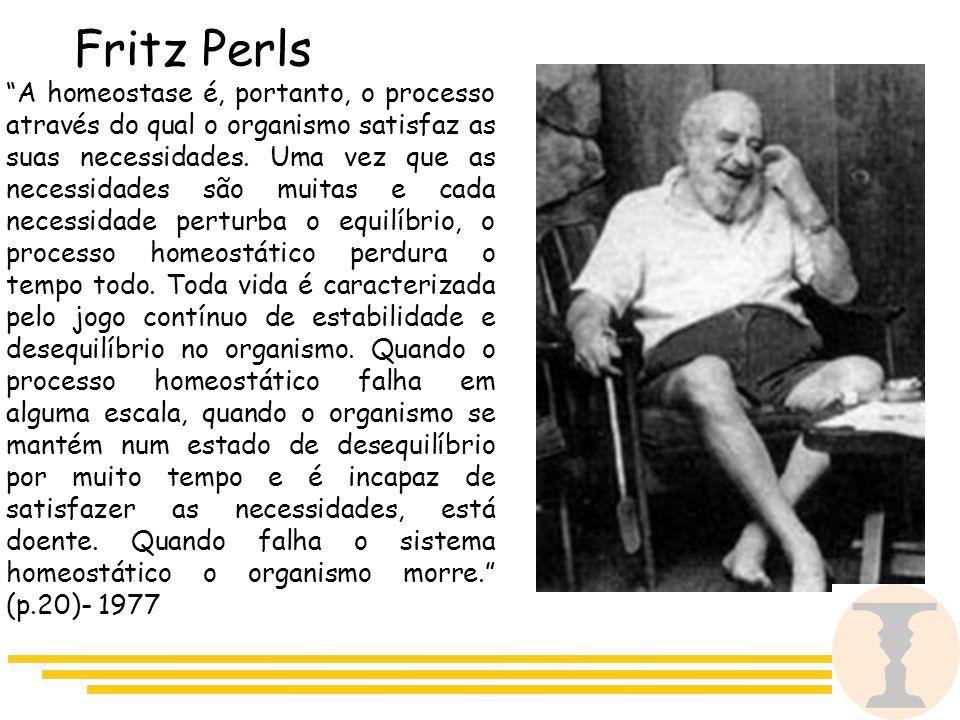 Fritz Perls A homeostase é, portanto, o processo através do qual o organismo satisfaz as suas necessidades.
