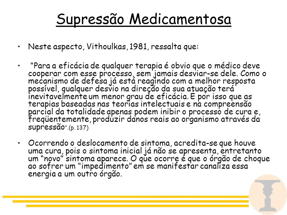 Supressão Medicamentosa Neste aspecto, Vithoulkas, 1981, ressalta que: Para a eficácia de qualquer terapia é obvio que o médico deve cooperar com esse processo, sem jamais desviar-se dele.