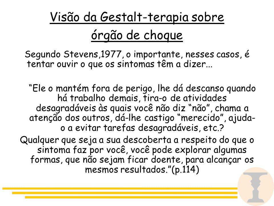 Visão da Gestalt-terapia sobre órgão de choque Segundo Stevens,1977, o importante, nesses casos, é tentar ouvir o que os sintomas têm a dizer...