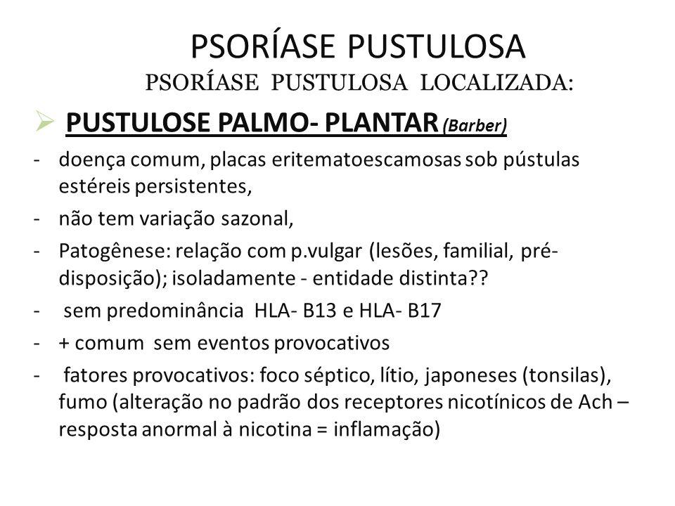 PSORÍASE PUSTULOSA PSORÍASE PUSTULOSA LOCALIZADA:  PUSTULOSE PALMO- PLANTAR (Barber) -doença comum, placas eritematoescamosas sob pústulas estéreis persistentes, -não tem variação sazonal, -Patogênese: relação com p.vulgar (lesões, familial, pré- disposição); isoladamente - entidade distinta?.