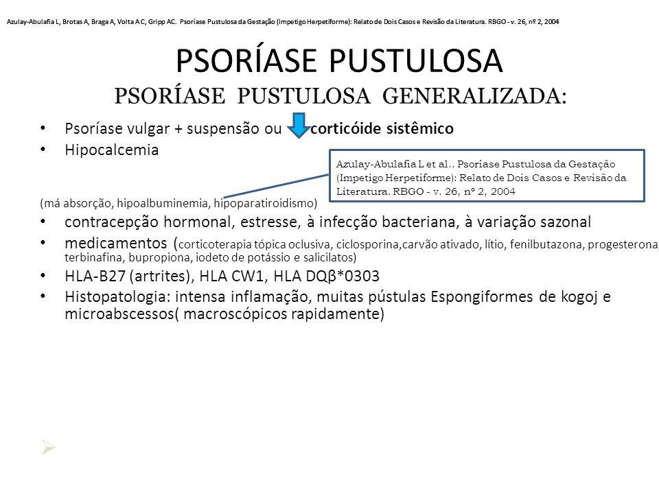 PSORÍASE PUSTULOSA PSORÍASE PUSTULOSA GENERALIZADA: Psoríase vulgar + suspensão ou corticóide sistêmico Hipocalcemia (má absorção, hipoalbuminemia, hipoparatiroidismo) contracepção hormonal, estresse, à infecção bacteriana, à variação sazonal medicamentos ( corticoterapia tópica oclusiva, ciclosporina,carvão ativado, lítio, fenilbutazona, progesterona, terbinafina, bupropiona, iodeto de potássio e salicilatos) HLA-B27 (artrites), HLA CW1, HLA DQβ*0303 Histopatologia: intensa inflamação, muitas pústulas Espongiformes de kogoj e microabscessos( macroscópicos rapidamente)  Azulay-Abulafia L et al..