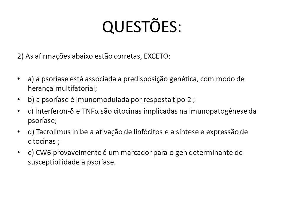 QUESTÕES: 2) As afirmações abaixo estão corretas, EXCETO: a) a psoríase está associada a predisposição genética, com modo de herança multifatorial; b) a psoríase é imunomodulada por resposta tipo 2 ; c) Interferon-δ e TNFα são citocinas implicadas na imunopatogênese da psoríase; d) Tacrolimus inibe a ativação de linfócitos e a síntese e expressão de citocinas ; e) CW6 provavelmente é um marcador para o gen determinante de susceptibilidade à psoríase.