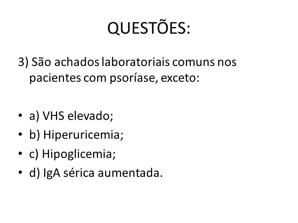 QUESTÕES: 3) São achados laboratoriais comuns nos pacientes com psoríase, exceto: a) VHS elevado; b) Hiperuricemia; c) Hipoglicemia; d) IgA sérica aumentada.