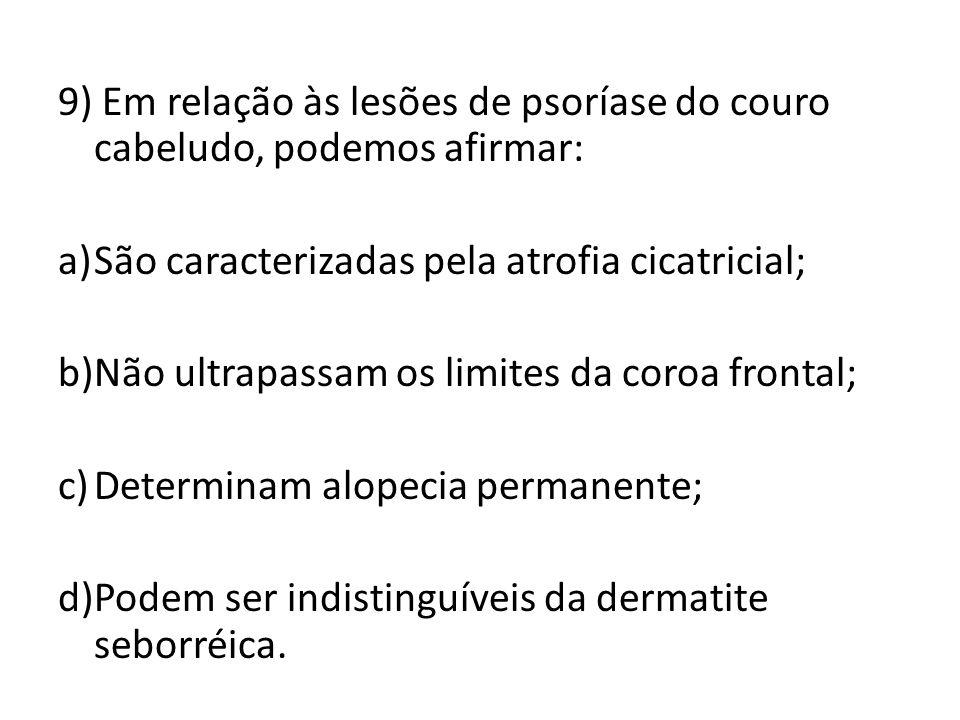 9) Em relação às lesões de psoríase do couro cabeludo, podemos afirmar: a)São caracterizadas pela atrofia cicatricial; b)Não ultrapassam os limites da coroa frontal; c)Determinam alopecia permanente; d)Podem ser indistinguíveis da dermatite seborréica.