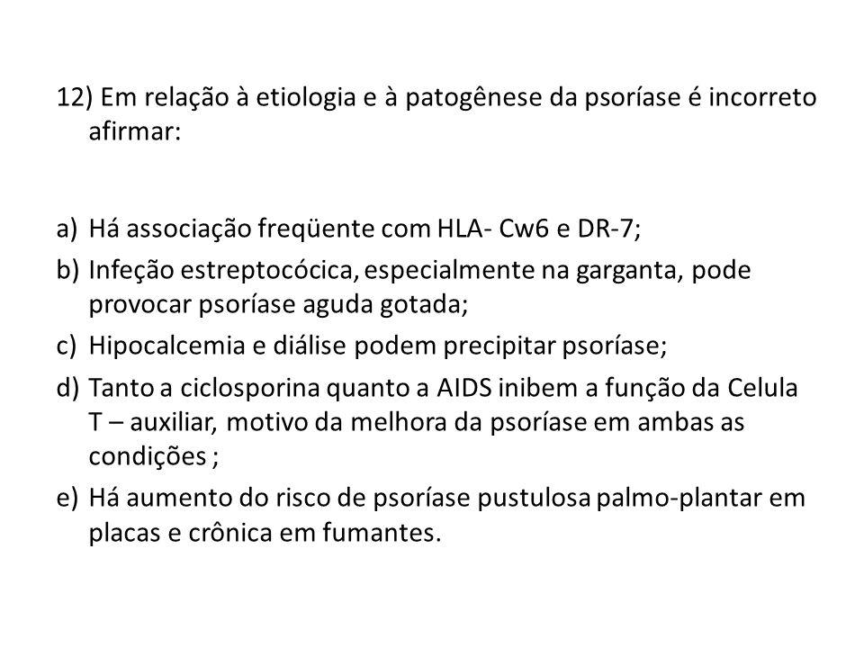 12) Em relação à etiologia e à patogênese da psoríase é incorreto afirmar: a)Há associação freqüente com HLA- Cw6 e DR-7; b)Infeção estreptocócica, especialmente na garganta, pode provocar psoríase aguda gotada; c)Hipocalcemia e diálise podem precipitar psoríase; d)Tanto a ciclosporina quanto a AIDS inibem a função da Celula T – auxiliar, motivo da melhora da psoríase em ambas as condições ; e)Há aumento do risco de psoríase pustulosa palmo-plantar em placas e crônica em fumantes.