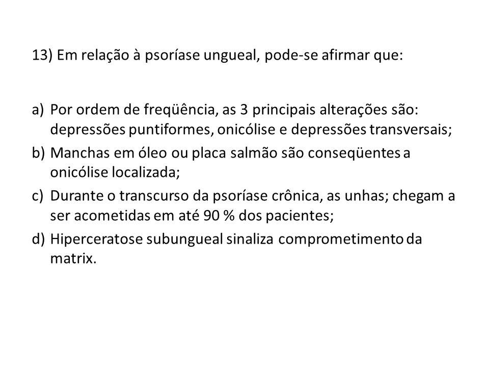 13) Em relação à psoríase ungueal, pode-se afirmar que: a)Por ordem de freqüência, as 3 principais alterações são: depressões puntiformes, onicólise e depressões transversais; b)Manchas em óleo ou placa salmão são conseqüentes a onicólise localizada; c)Durante o transcurso da psoríase crônica, as unhas; chegam a ser acometidas em até 90 % dos pacientes; d)Hiperceratose subungueal sinaliza comprometimento da matrix.