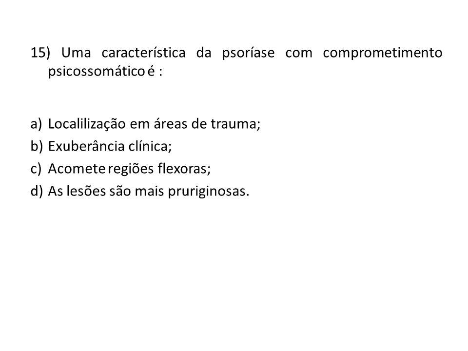 15) Uma característica da psoríase com comprometimento psicossomático é : a)Localilização em áreas de trauma; b)Exuberância clínica; c)Acomete regiões flexoras; d)As lesões são mais pruriginosas.