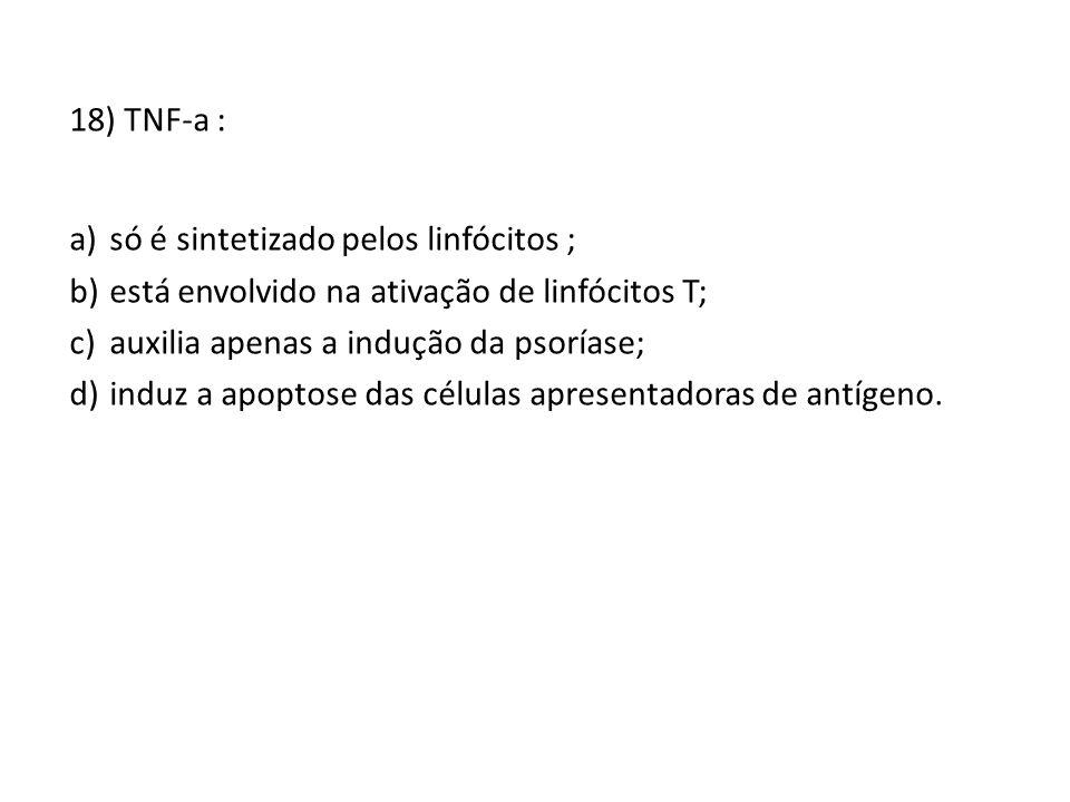 18) TNF-a : a)só é sintetizado pelos linfócitos ; b)está envolvido na ativação de linfócitos T; c)auxilia apenas a indução da psoríase; d)induz a apoptose das células apresentadoras de antígeno.