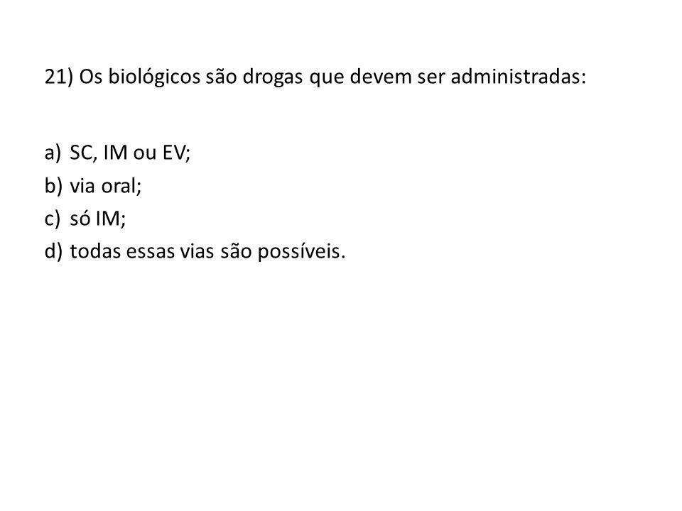 21) Os biológicos são drogas que devem ser administradas: a)SC, IM ou EV; b)via oral; c)só IM; d)todas essas vias são possíveis.