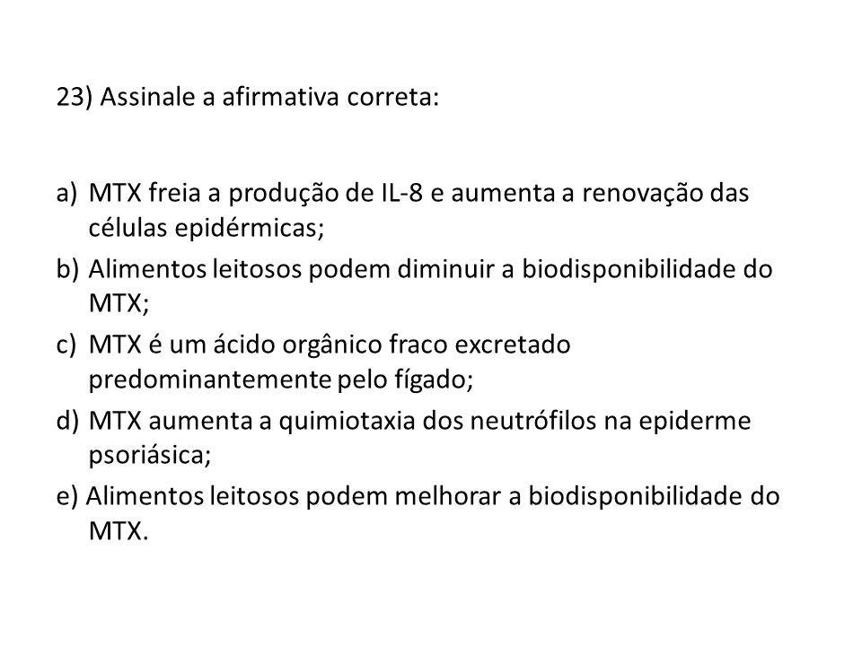23) Assinale a afirmativa correta: a)MTX freia a produção de IL-8 e aumenta a renovação das células epidérmicas; b)Alimentos leitosos podem diminuir a biodisponibilidade do MTX; c)MTX é um ácido orgânico fraco excretado predominantemente pelo fígado; d)MTX aumenta a quimiotaxia dos neutrófilos na epiderme psoriásica; e) Alimentos leitosos podem melhorar a biodisponibilidade do MTX.