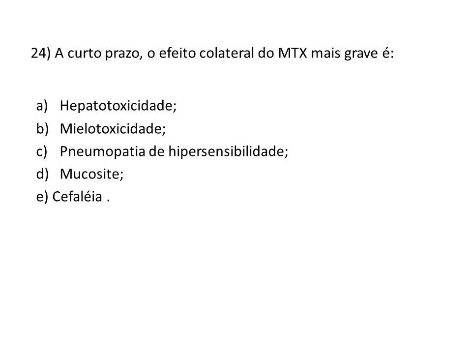 24) A curto prazo, o efeito colateral do MTX mais grave é: a)Hepatotoxicidade; b)Mielotoxicidade; c)Pneumopatia de hipersensibilidade; d)Mucosite; e) Cefaléia.
