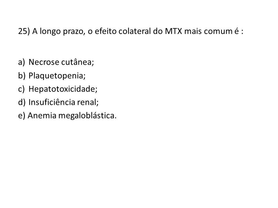 25) A longo prazo, o efeito colateral do MTX mais comum é : a)Necrose cutânea; b)Plaquetopenia; c)Hepatotoxicidade; d)Insuficiência renal; e) Anemia megaloblástica.
