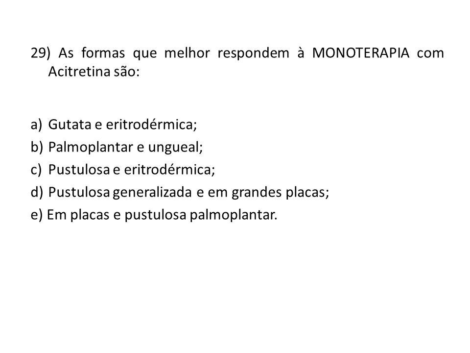 29) As formas que melhor respondem à MONOTERAPIA com Acitretina são: a)Gutata e eritrodérmica; b)Palmoplantar e ungueal; c)Pustulosa e eritrodérmica; d)Pustulosa generalizada e em grandes placas; e) Em placas e pustulosa palmoplantar.